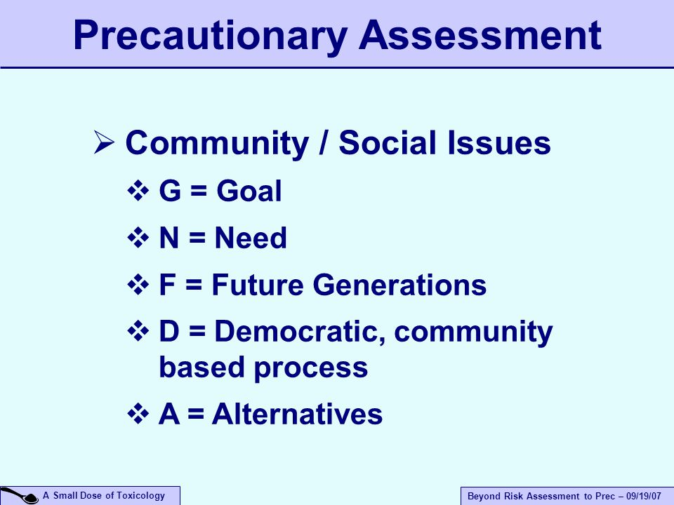 A Small Dose of Toxicology Beyond Risk Assessment to Prec – 09/19/07  Community / Social Issues  G = Goal  N = Need  F = Future Generations  D = Democratic, community based process  A = Alternatives Precautionary Assessment