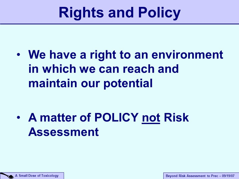 A Small Dose of Toxicology Beyond Risk Assessment to Prec – 09/19/07 We have a right to an environment in which we can reach and maintain our potential A matter of POLICY not Risk Assessment Rights and Policy