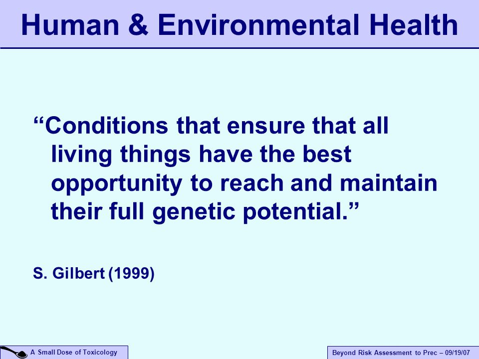 A Small Dose of Toxicology Beyond Risk Assessment to Prec – 09/19/07 Conditions that ensure that all living things have the best opportunity to reach and maintain their full genetic potential. S.