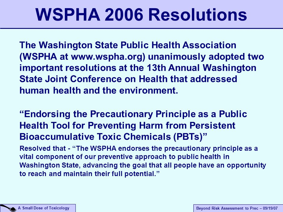 A Small Dose of Toxicology Beyond Risk Assessment to Prec – 09/19/07 The Washington State Public Health Association (WSPHA at www.wspha.org) unanimously adopted two important resolutions at the 13th Annual Washington State Joint Conference on Health that addressed human health and the environment.