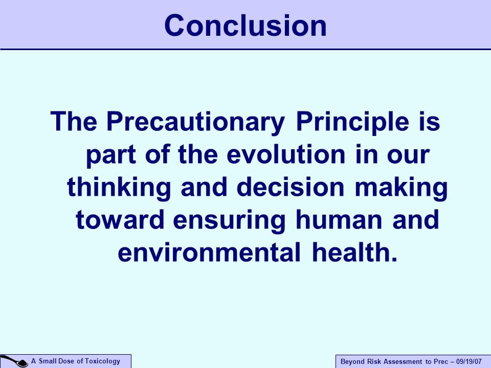 A Small Dose of Toxicology Beyond Risk Assessment to Prec – 09/19/07 The Precautionary Principle is part of the evolution in our thinking and decision making toward ensuring human and environmental health.