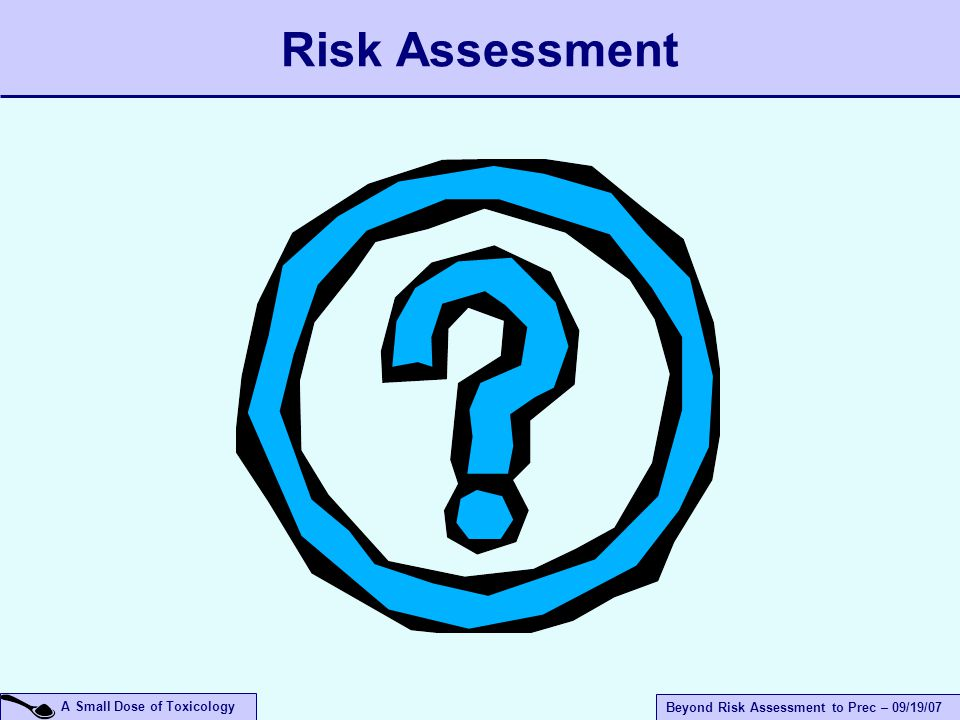 A Small Dose of Toxicology Beyond Risk Assessment to Prec – 09/19/07 Risk Assessment
