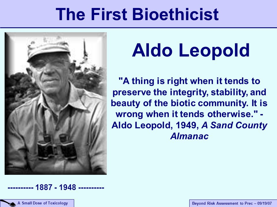 A Small Dose of Toxicology Beyond Risk Assessment to Prec – 09/19/07 A thing is right when it tends to preserve the integrity, stability, and beauty of the biotic community.