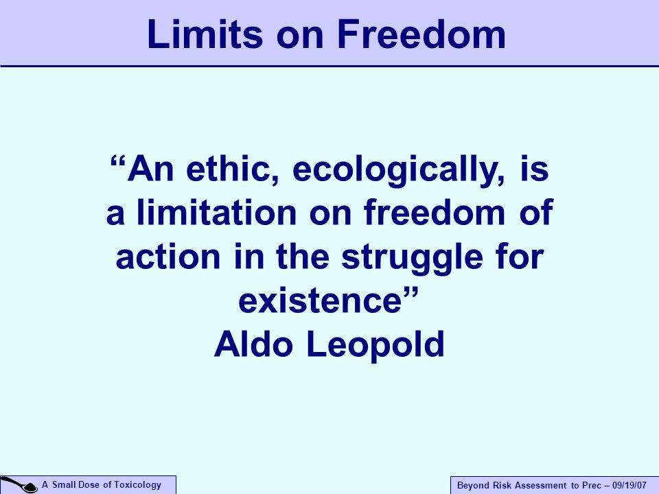 A Small Dose of Toxicology Beyond Risk Assessment to Prec – 09/19/07 An ethic, ecologically, is a limitation on freedom of action in the struggle for existence Aldo Leopold Limits on Freedom