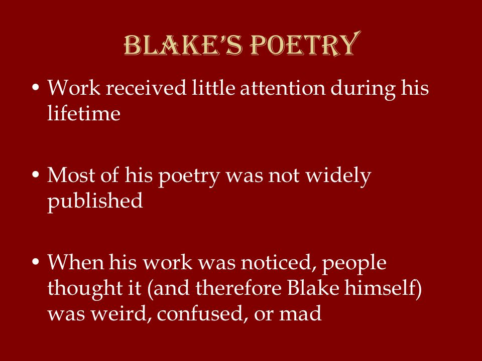 Blake's Poetry Work received little attention during his lifetime Most of his poetry was not widely published When his work was noticed, people thought it (and therefore Blake himself) was weird, confused, or mad
