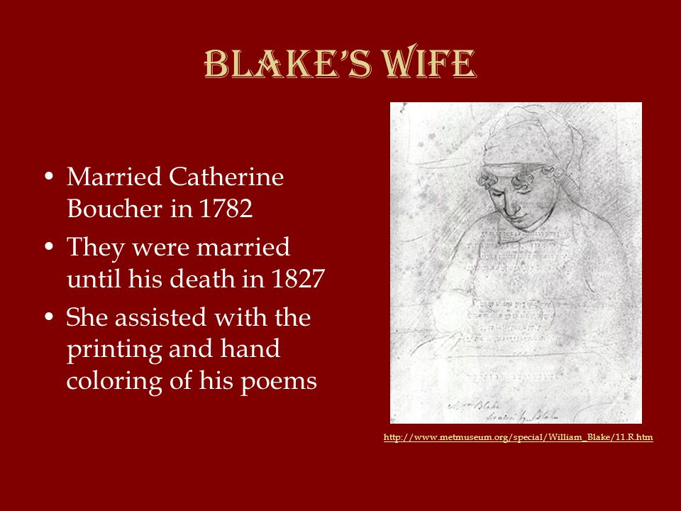 Blake's Wife Married Catherine Boucher in 1782 They were married until his death in 1827 She assisted with the printing and hand coloring of his poems http://www.metmuseum.org/special/William_Blake/11.R.htm