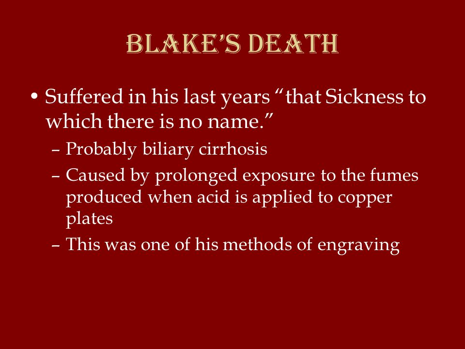 Miscellaneous Blake Facts Claimed to see visions of angels, spirits, and ghosts of kings and queens –First vision seen at age 4 (God at the window) age 9 (tree filled with angels) –Favorite brother Robert died and came back to William in a vision to teach him an engraving technique –Saw visions until his death; on his deathbed, burst into song about the things he saw in Heaven