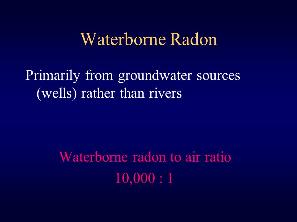 Waterborne Radon Primarily from groundwater sources (wells) rather than rivers Waterborne radon to air ratio 10,000 : 1