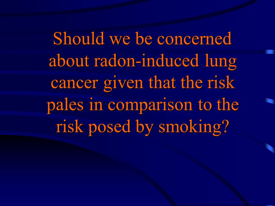 Should we be concerned about radon-induced lung cancer given that the risk pales in comparison to the risk posed by smoking? Should we be concerned ab