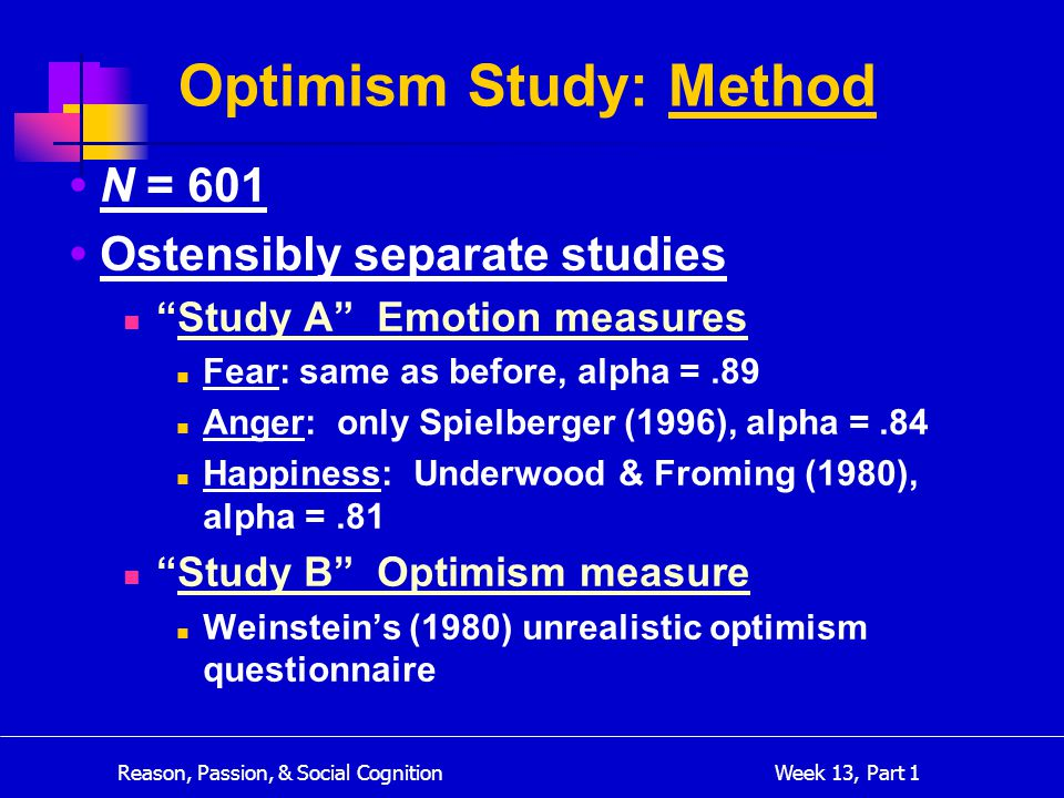 Reason, Passion, & Social Cognition Week 13, Part 1 N = 601 Ostensibly separate studies Study A Emotion measures Fear: same as before, alpha =.89 Anger: only Spielberger (1996), alpha =.84 Happiness: Underwood & Froming (1980), alpha =.81 Study B Optimism measure Weinstein's (1980) unrealistic optimism questionnaire Optimism Study: Method