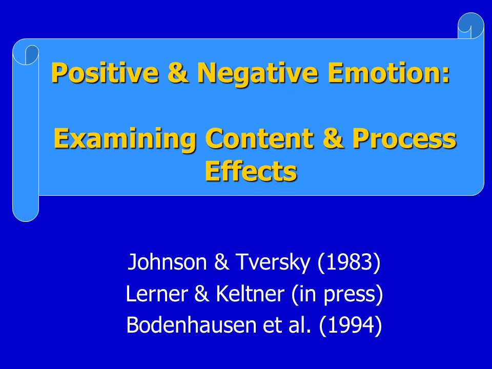 Positive & Negative Emotion: Examining Content & Process Effects Johnson & Tversky (1983) Lerner & Keltner (in press) Bodenhausen et al.