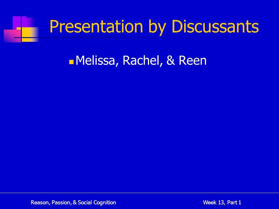 Reason, Passion, & Social Cognition Week 13, Part 1 Presentation by Discussants Melissa, Rachel, & Reen