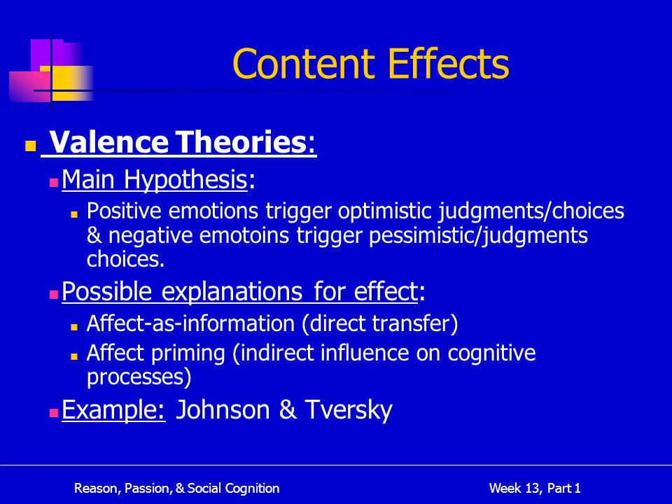 Reason, Passion, & Social Cognition Week 13, Part 1 Content Effects Valence Theories: Main Hypothesis: Positive emotions trigger optimistic judgments/choices & negative emotoins trigger pessimistic/judgments choices.