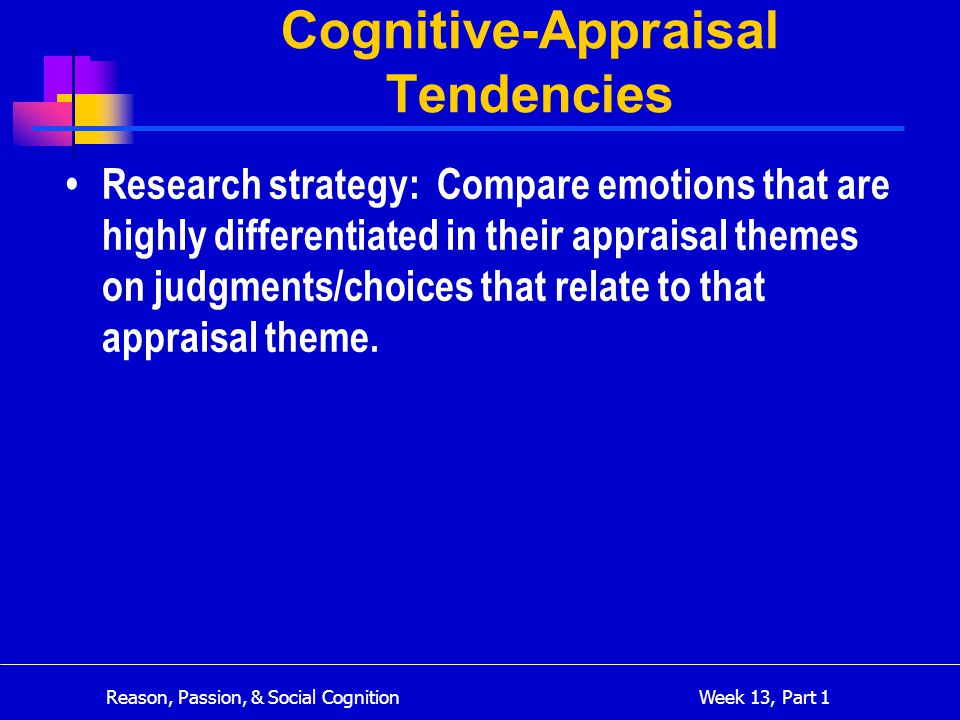 Reason, Passion, & Social Cognition Week 13, Part 1 Cognitive-Appraisal Tendencies Research strategy: Compare emotions that are highly differentiated in their appraisal themes on judgments/choices that relate to that appraisal theme.