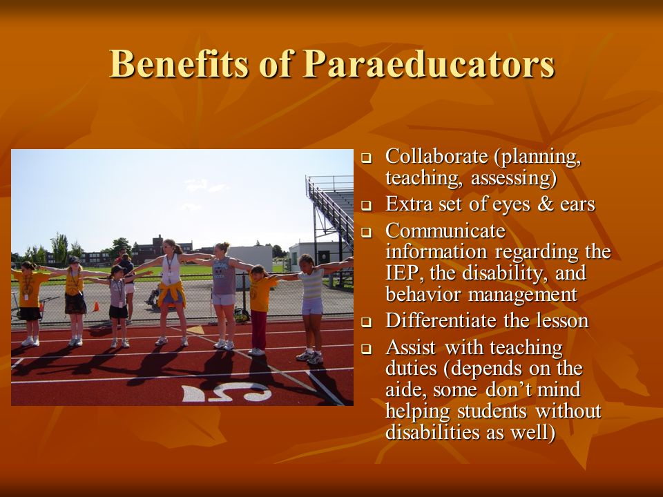 Benefits of Paraeducators  Collaborate (planning, teaching, assessing)  Extra set of eyes & ears  Communicate information regarding the IEP, the di