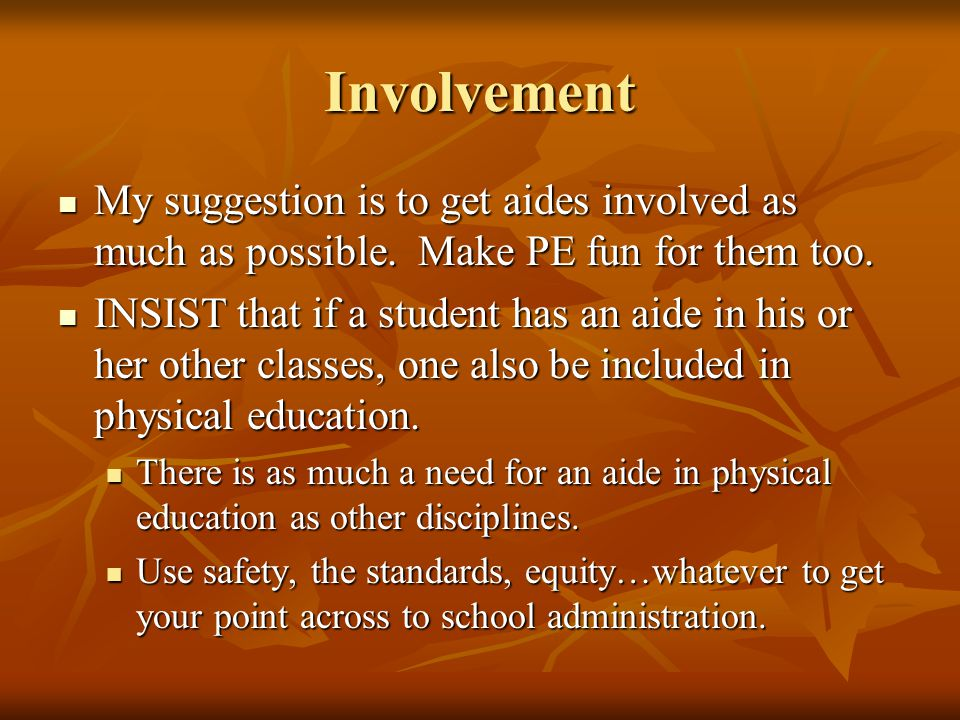 Involvement My suggestion is to get aides involved as much as possible. Make PE fun for them too. My suggestion is to get aides involved as much as po