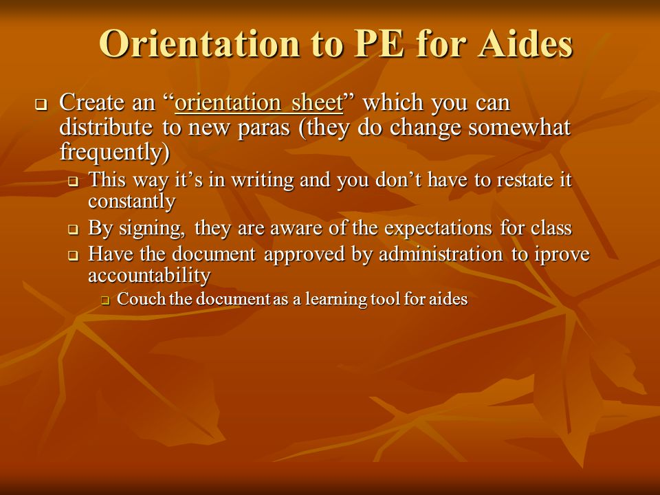 "Orientation to PE for Aides  Create an ""orientation sheet"" which you can distribute to new paras (they do change somewhat frequently) orientation she"
