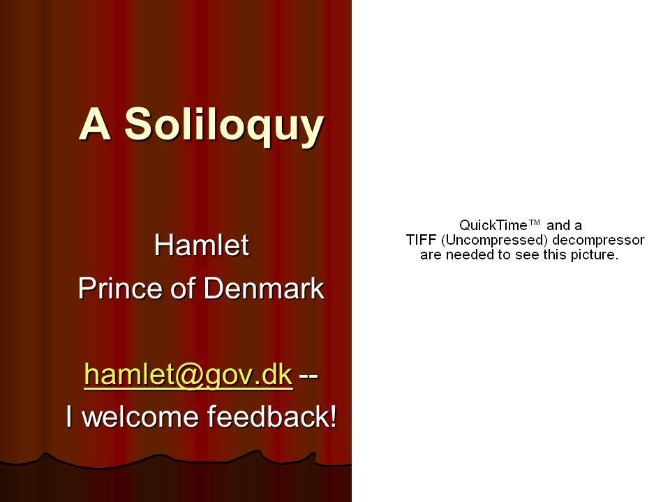 A Soliloquy Hamlet Prince of Denmark hamlet@gov.dkhamlet@gov.dk -- hamlet@gov.dk I welcome feedback!