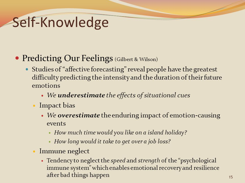 "Self-Knowledge Predicting Our Feelings (Gilbert & Wilson) Studies of ""affective forecasting"" reveal people have the greatest difficulty predicting the"
