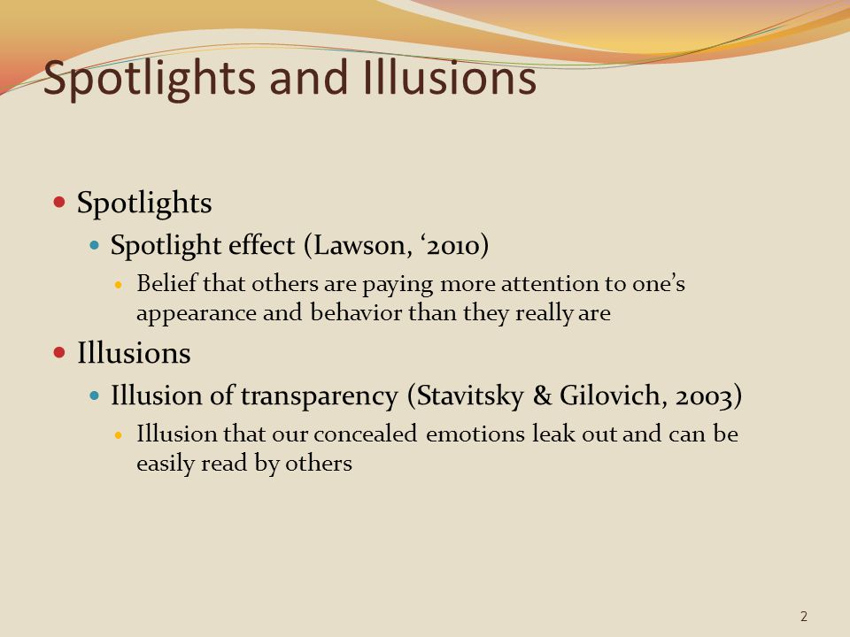 Spotlights and Illusions Spotlights Spotlight effect (Lawson, '2010) Belief that others are paying more attention to one's appearance and behavior tha