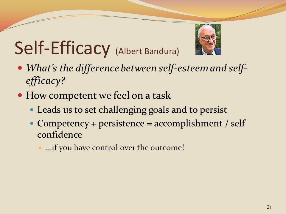 Self-Efficacy (Albert Bandura) What's the difference between self-esteem and self- efficacy.