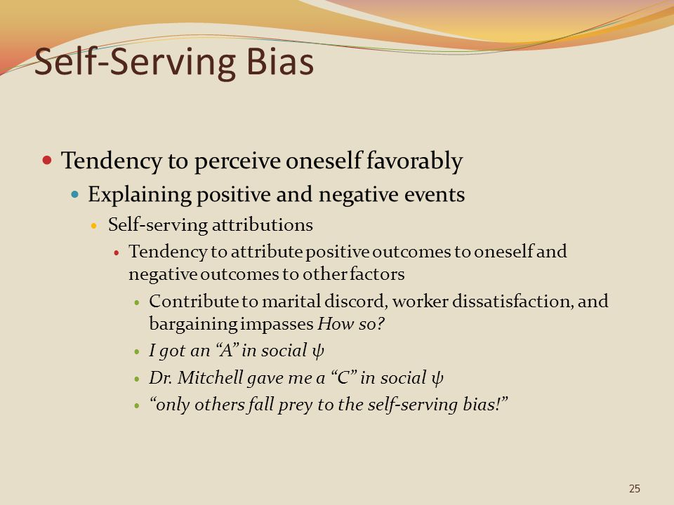 Self-Serving Bias Tendency to perceive oneself favorably Explaining positive and negative events Self-serving attributions Tendency to attribute posit