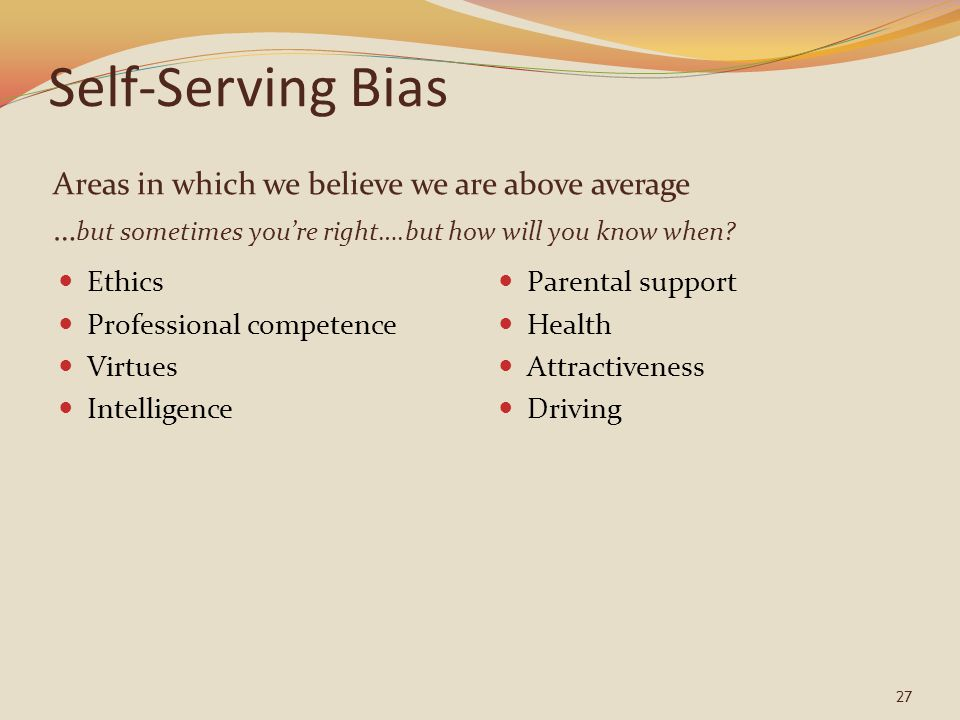 Self-Serving Bias Areas in which we believe we are above average … but sometimes you're right….but how will you know when? Ethics Professional compete