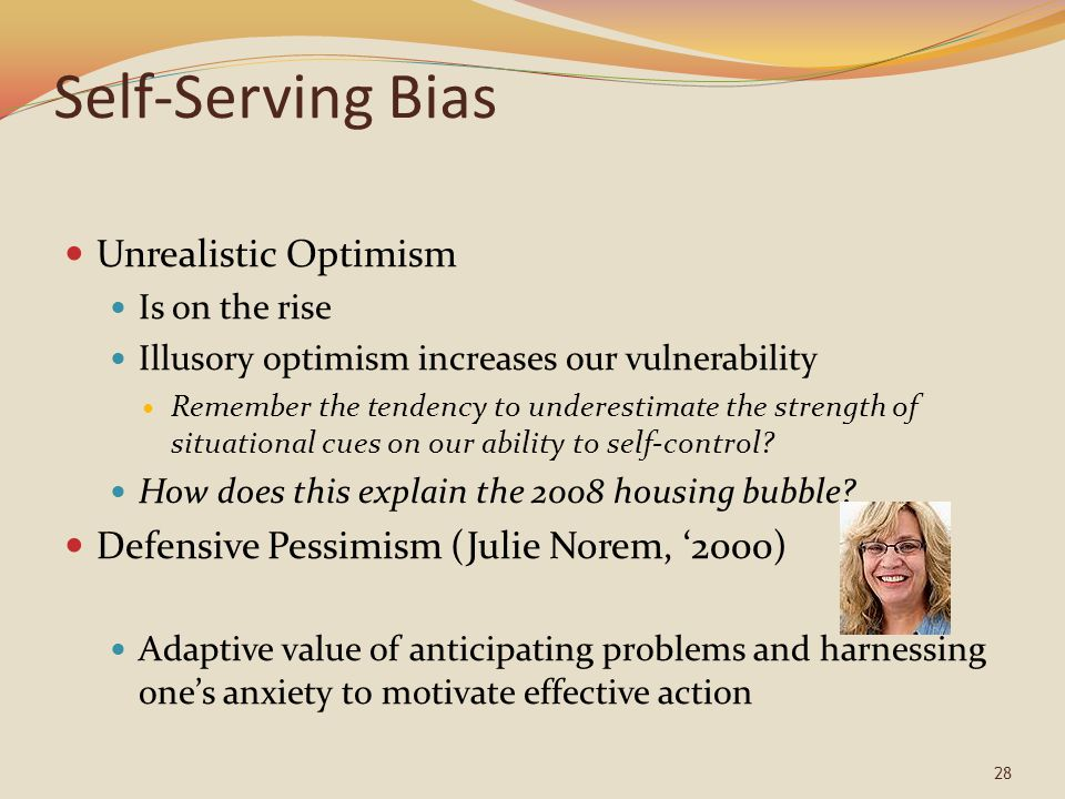 Self-Serving Bias Unrealistic Optimism Is on the rise Illusory optimism increases our vulnerability Remember the tendency to underestimate the strength of situational cues on our ability to self-control.