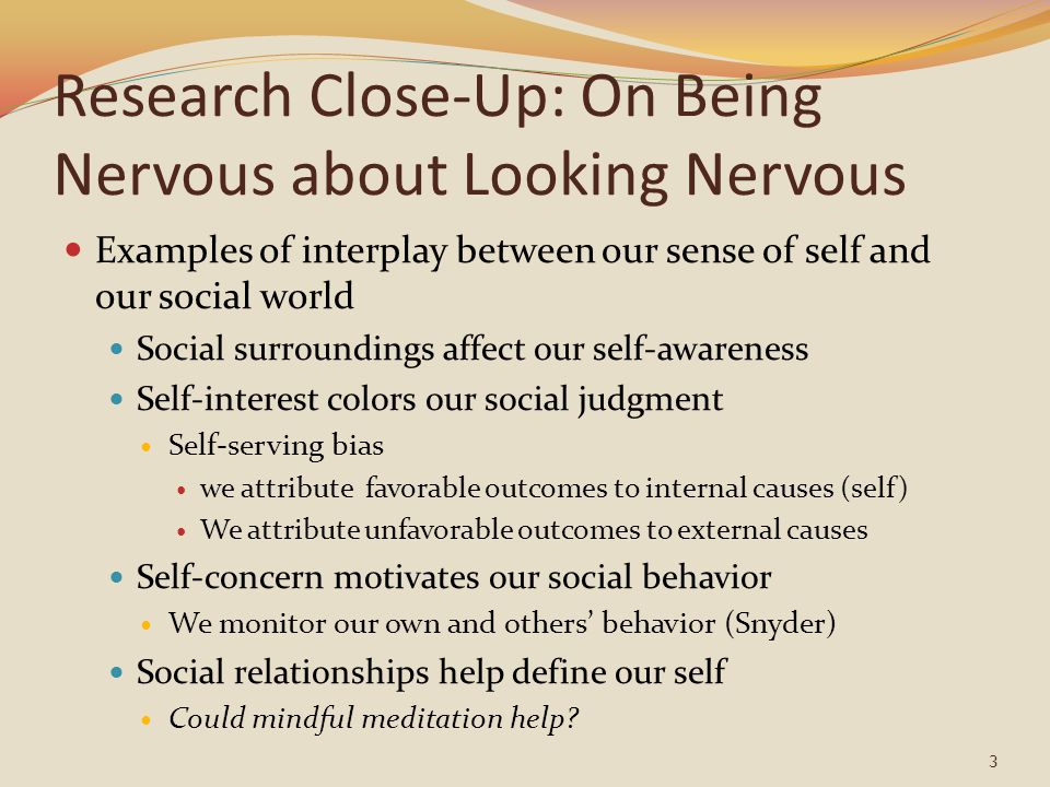 Research Close-Up: On Being Nervous about Looking Nervous Examples of interplay between our sense of self and our social world Social surroundings affect our self-awareness Self-interest colors our social judgment Self-serving bias we attribute favorable outcomes to internal causes (self) We attribute unfavorable outcomes to external causes Self-concern motivates our social behavior We monitor our own and others' behavior (Snyder) Social relationships help define our self Could mindful meditation help.
