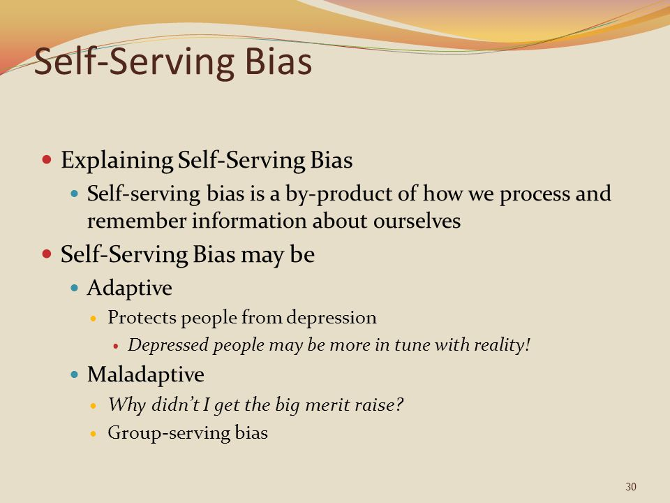 Self-Serving Bias Explaining Self-Serving Bias Self-serving bias is a by-product of how we process and remember information about ourselves Self-Serving Bias may be Adaptive Protects people from depression Depressed people may be more in tune with reality.
