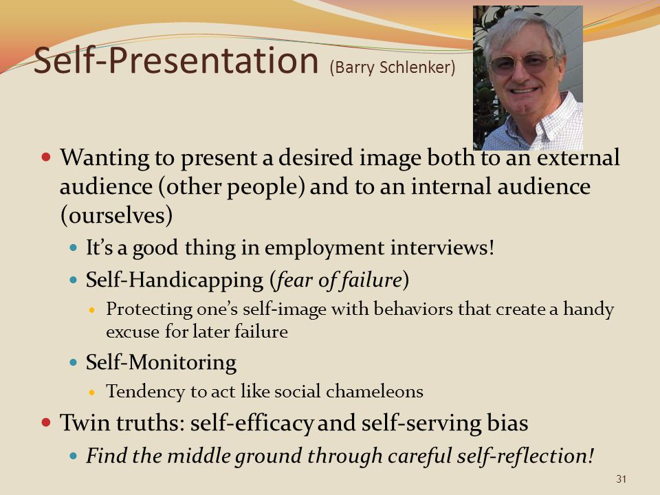 Self-Presentation (Barry Schlenker) Wanting to present a desired image both to an external audience (other people) and to an internal audience (ourselves) It's a good thing in employment interviews.