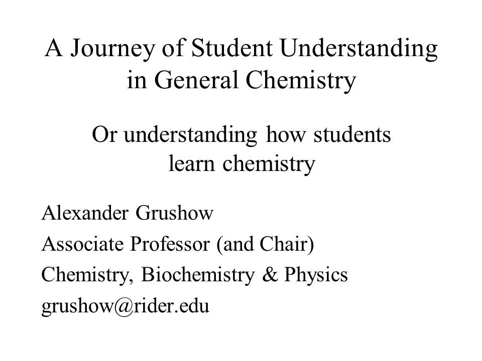 A Journey of Student Understanding in General Chemistry Alexander Grushow Associate Professor (and Chair) Chemistry, Biochemistry & Physics grushow@rider.edu Or understanding how students learn chemistry
