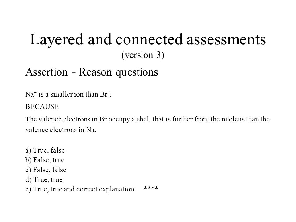 Layered and connected assessments Assertion - Reason questions Na + is a smaller ion than Br –.