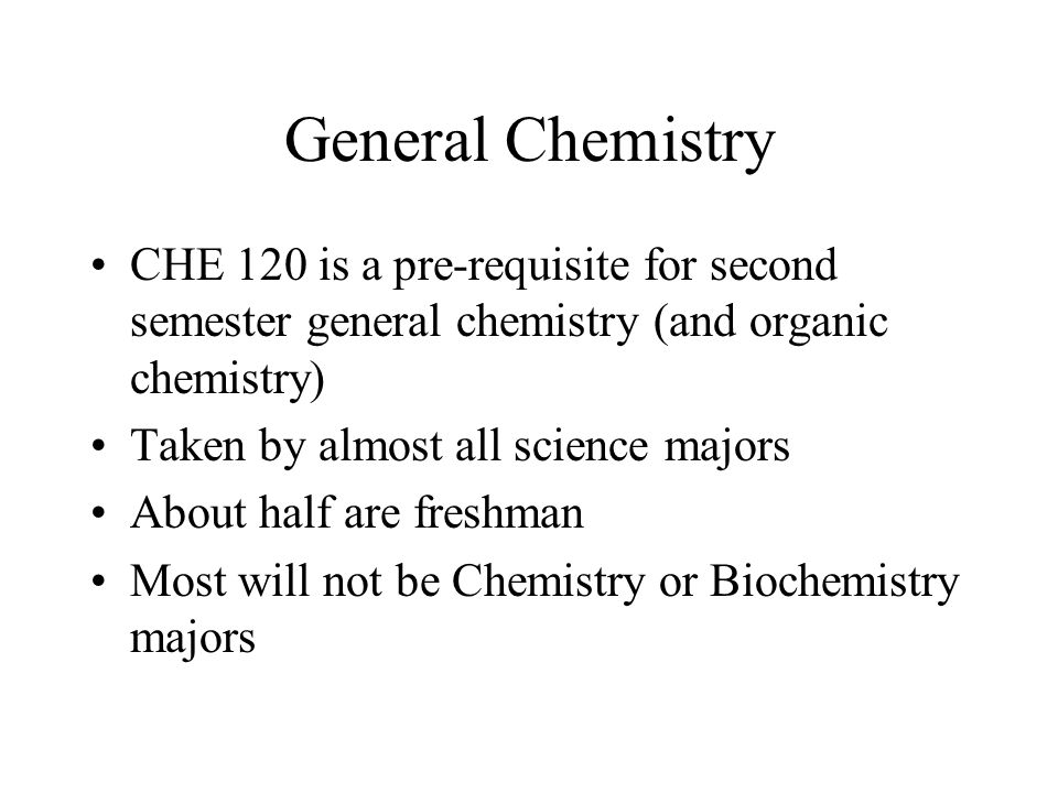 General Chemistry CHE 120 is a pre-requisite for second semester general chemistry (and organic chemistry) Taken by almost all science majors About half are freshman Most will not be Chemistry or Biochemistry majors
