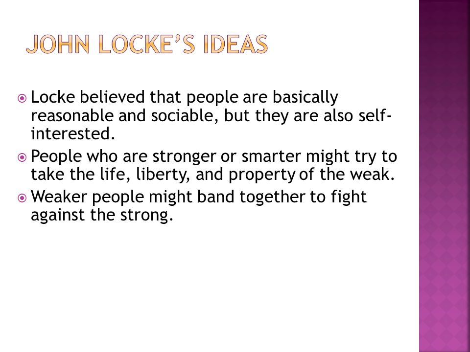  Locke believed that people are basically reasonable and sociable, but they are also self- interested.  People who are stronger or smarter might try