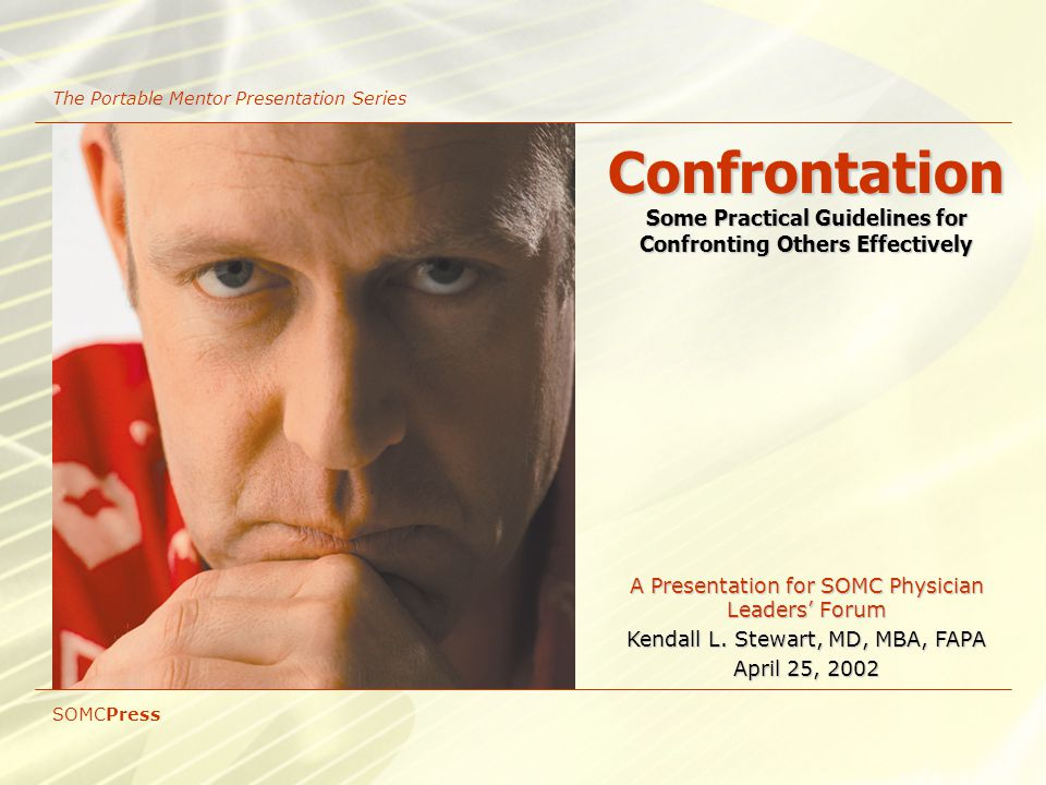 Confrontation Some Practical Guidelines for Confronting Others Effectively The Portable Mentor Presentation Series A Presentation for SOMC Physician Leaders' Forum Kendall L.
