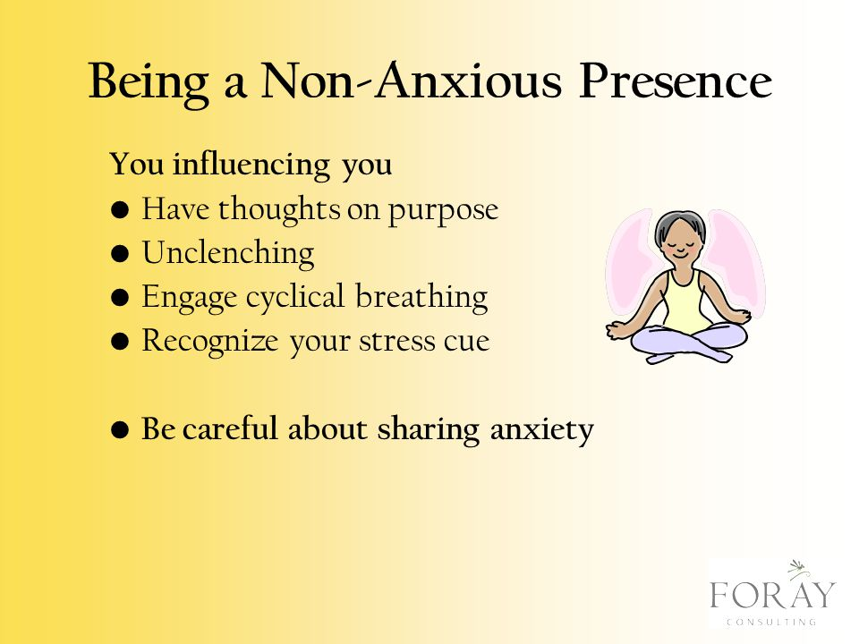Being a Non-Anxious Presence You influencing you Have thoughts on purpose Unclenching Engage cyclical breathing Recognize your stress cue Be careful a