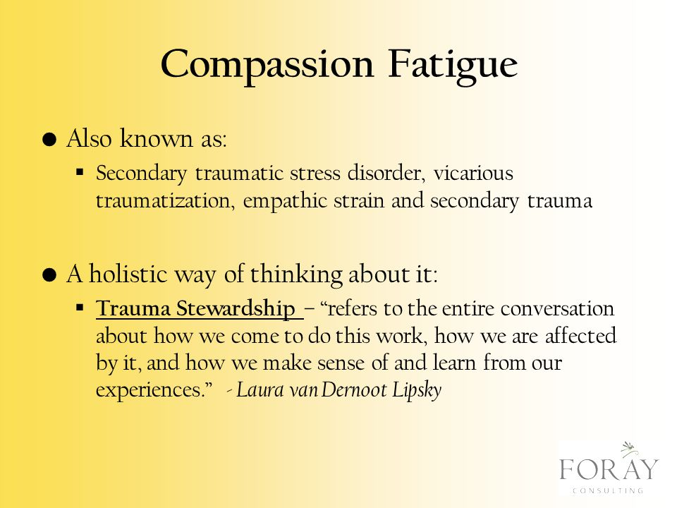 Compassion Fatigue Also known as:  Secondary traumatic stress disorder, vicarious traumatization, empathic strain and secondary trauma A holistic way