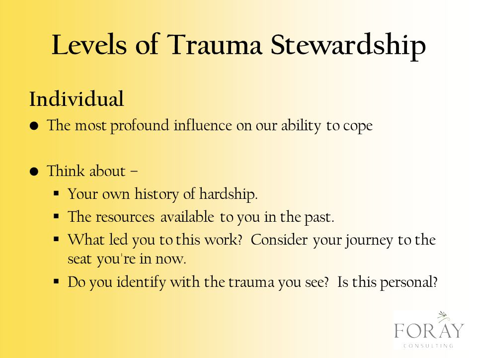 Levels of Trauma Stewardship Individual The most profound influence on our ability to cope Think about –  Your own history of hardship.  The resourc