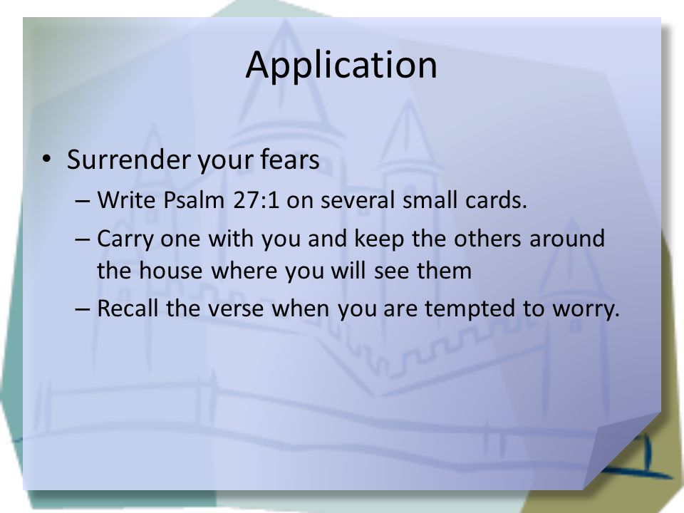 Application Surrender your fears – Write Psalm 27:1 on several small cards. – Carry one with you and keep the others around the house where you will s