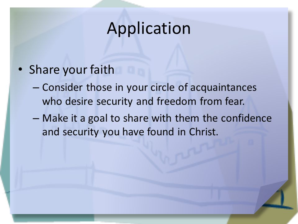Application Share your faith – Consider those in your circle of acquaintances who desire security and freedom from fear. – Make it a goal to share wit