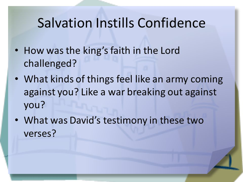 Salvation Instills Confidence How was the king's faith in the Lord challenged? What kinds of things feel like an army coming against you? Like a war b