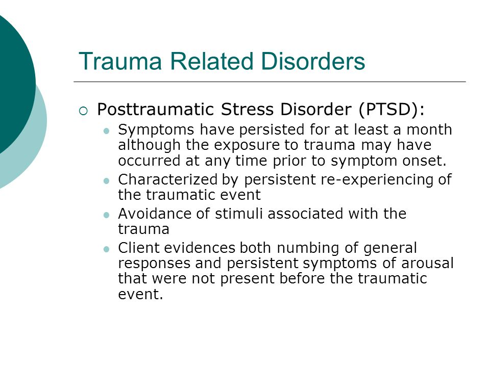Trauma Related Disorders  Posttraumatic Stress Disorder (PTSD): Symptoms have persisted for at least a month although the exposure to trauma may have occurred at any time prior to symptom onset.