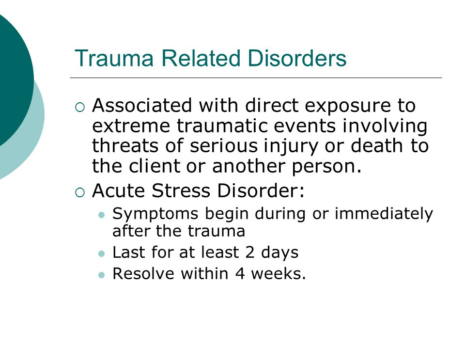 Trauma Related Disorders  Associated with direct exposure to extreme traumatic events involving threats of serious injury or death to the client or another person.