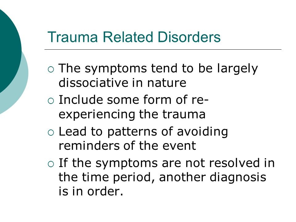 Trauma Related Disorders  The symptoms tend to be largely dissociative in nature  Include some form of re- experiencing the trauma  Lead to patterns of avoiding reminders of the event  If the symptoms are not resolved in the time period, another diagnosis is in order.