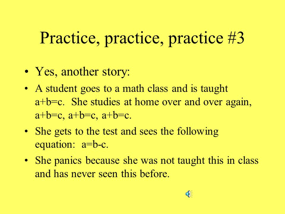 Practice, practice, practice #2 Here's the basic rule: The more you practice something just the way you will have to perform it, the easier it will become to perform it.