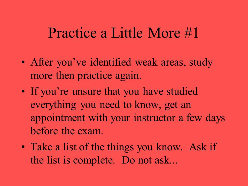Practice Second After you've studied the material and know it, practice it like you're taking the test.