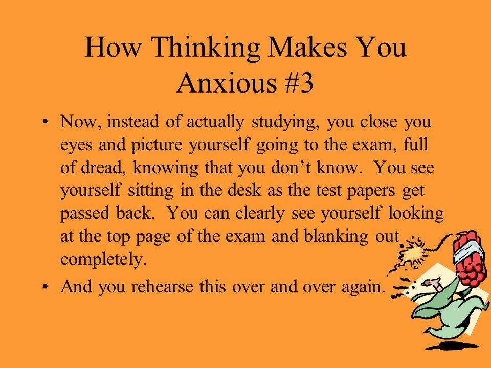 How Thinking Makes You Anxious #2 – And, since I may not have enough time to study everything, it might be that what I study won't be on the test and what I don't study may be on the test. – What if I get to the test and I can't recognize any of the questions – What if I really bomb the exam – What if I just freeze