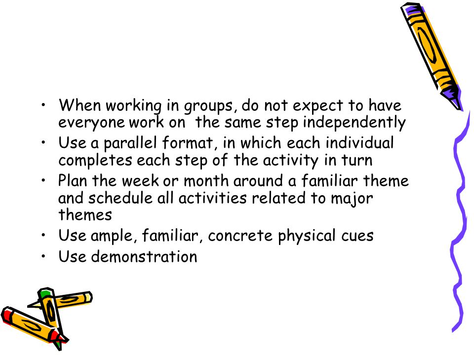 When working in groups, do not expect to have everyone work on the same step independently Use a parallel format, in which each individual completes each step of the activity in turn Plan the week or month around a familiar theme and schedule all activities related to major themes Use ample, familiar, concrete physical cues Use demonstration
