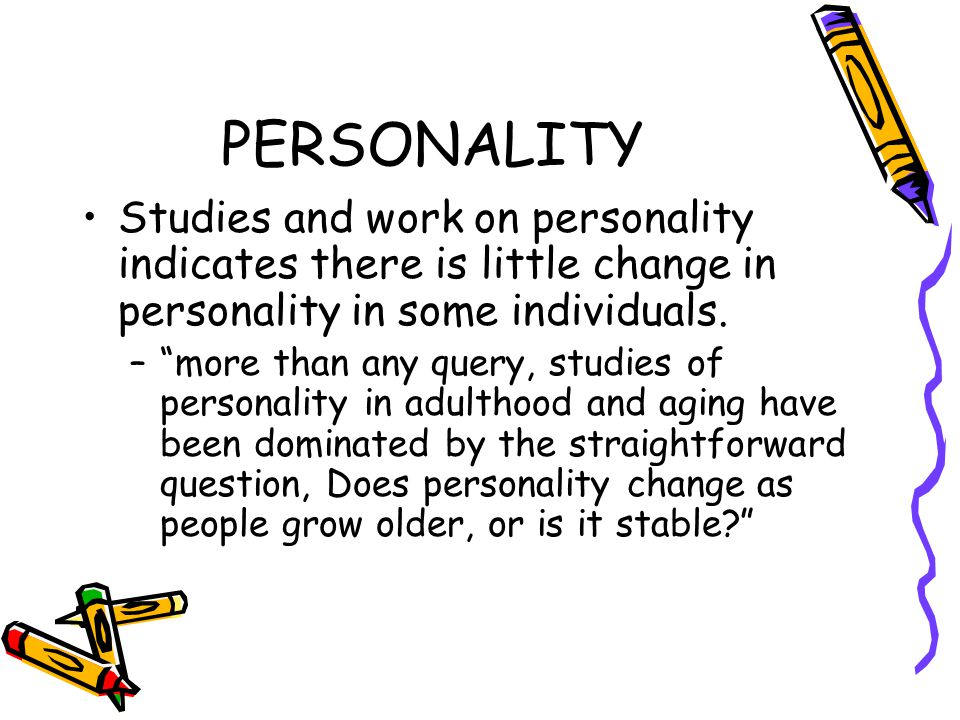 PERSONALITY Studies and work on personality indicates there is little change in personality in some individuals.